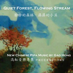 Quiet Forest, Flowing Stream: New Chinese Pipa Music by Gao Hong