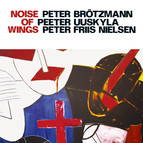 Brotzmann, Peter / Uuskyla, Peeter / Nielsen, Peter Friis: Noise of Wings
